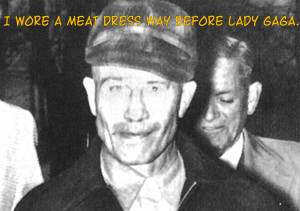 Ed gein the infamous human flesh fashioning serial killer.